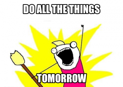 """Do all the things - tomorrow"" meme"